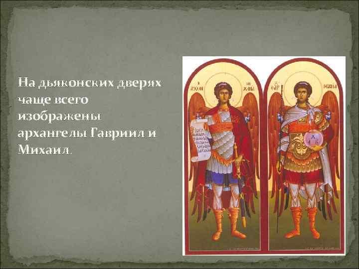 На дьяконских дверях чаще всего изображены архангелы Гавриил и Михаил.