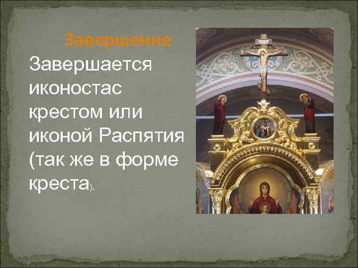 Завершение Завершается иконостас крестом или иконой Распятия (так же в форме креста).