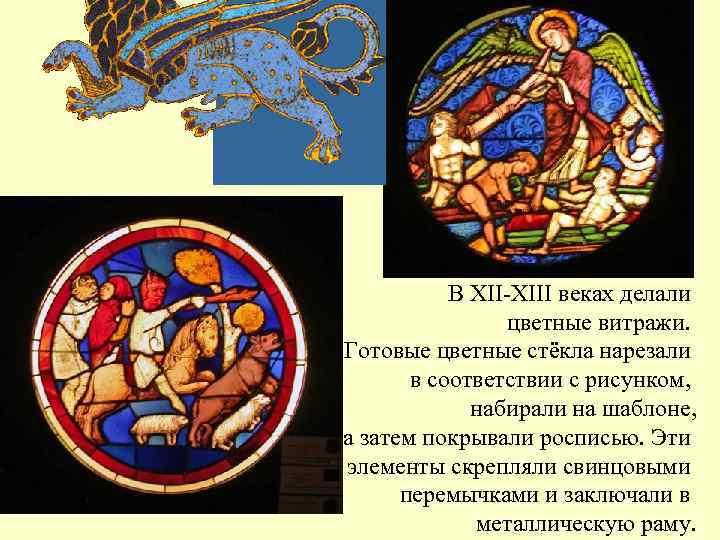 В XII-XIII веках делали   цветные витражи. Готовые цветные стёкла нарезали