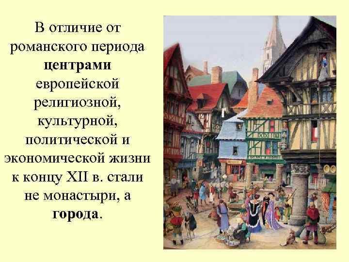 В отличие от романского периода  центрами европейской религиозной,  культурной, политической и
