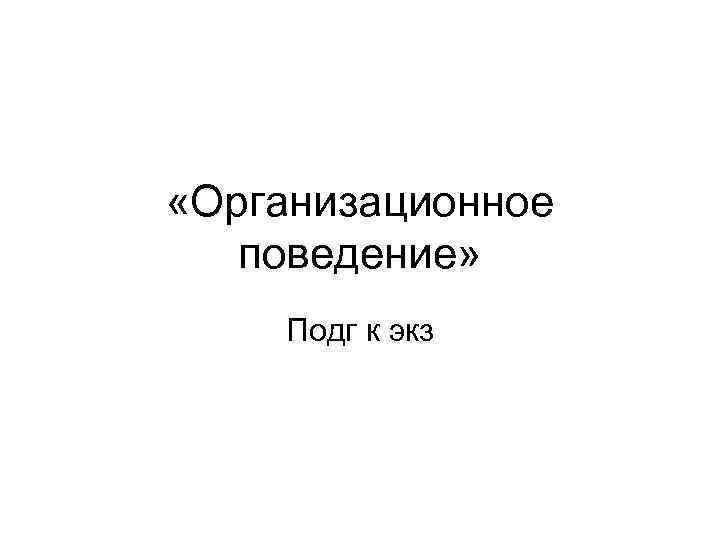 «Организационное  поведение» Подг к экз
