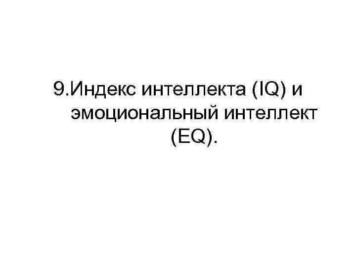 9. Индекс интеллекта (IQ) и  эмоциональный интеллект   (EQ).