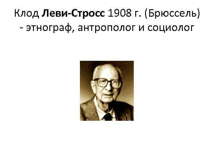 Клод Леви-Стросс 1908 г. (Брюссель) - этнограф, антрополог и социолог