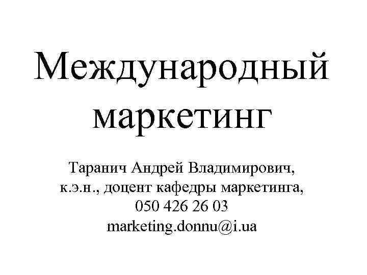 Международный  маркетинг Таранич Андрей Владимирович,  к. э. н. , доцент кафедры маркетинга,
