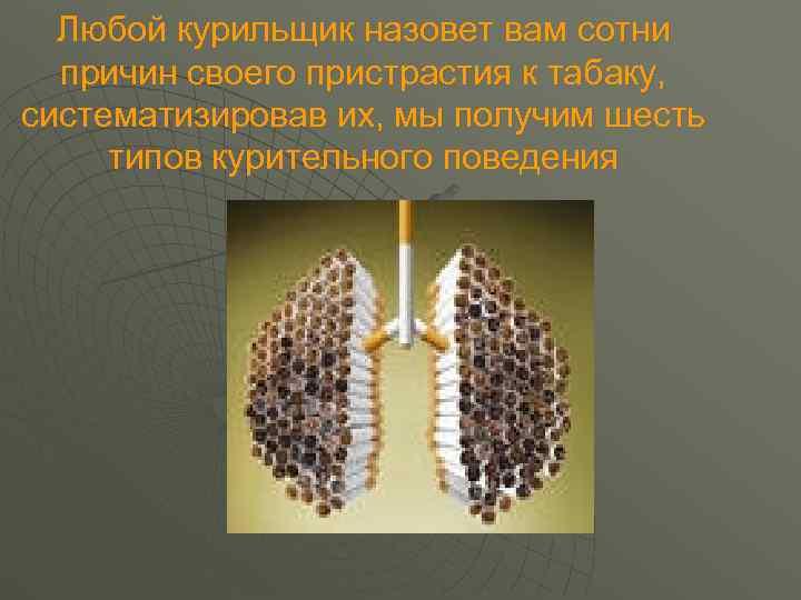 Любой курильщик назовет вам сотни  причин своего пристрастия к табаку, систематизировав их,