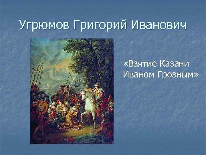 Угрюмов Григорий Иванович   «Взятие Казани    Иваном Грозным»