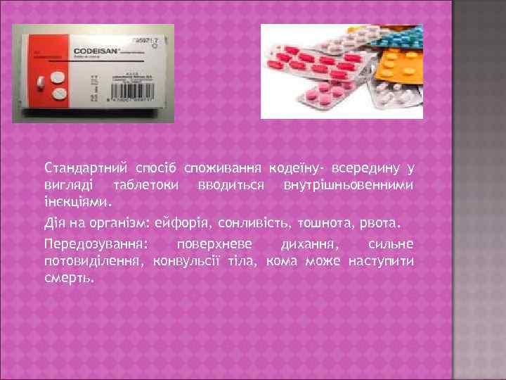 Стандартний спосіб споживання кодеїну- всередину у вигляді таблетоки вводиться внутрішньовенними інєкціями. Дія на організм: