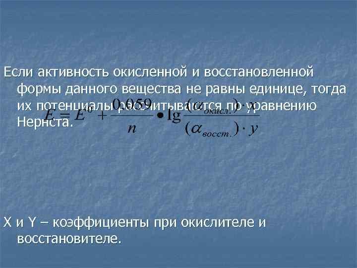 Если активность окисленной и восстановленной  формы данного вещества не равны единице, тогда