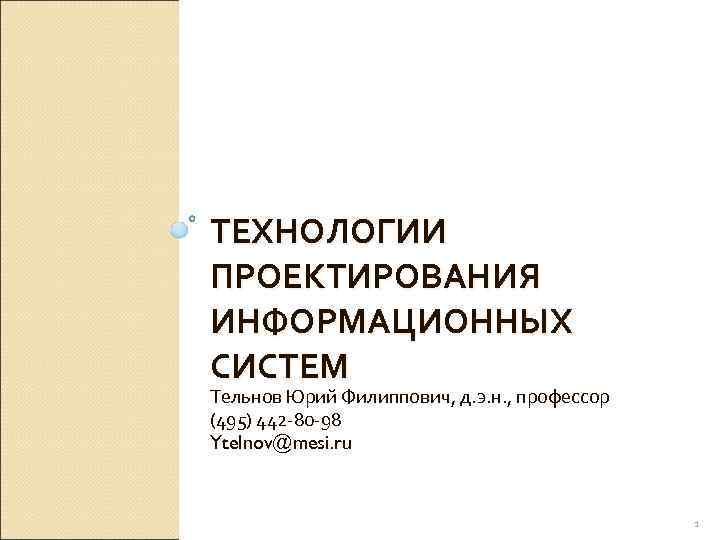 ТЕХНОЛОГИИ ПРОЕКТИРОВАНИЯ ИНФОРМАЦИОННЫХ СИСТЕМ Тельнов Юрий Филиппович, д. э. н. , профессор (495) 442