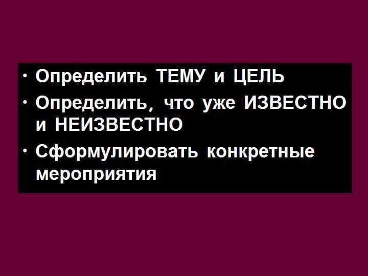 • Определить ТЕМУ и ЦЕЛЬ • Определить, что уже ИЗВЕСТНО  и НЕИЗВЕСТНО