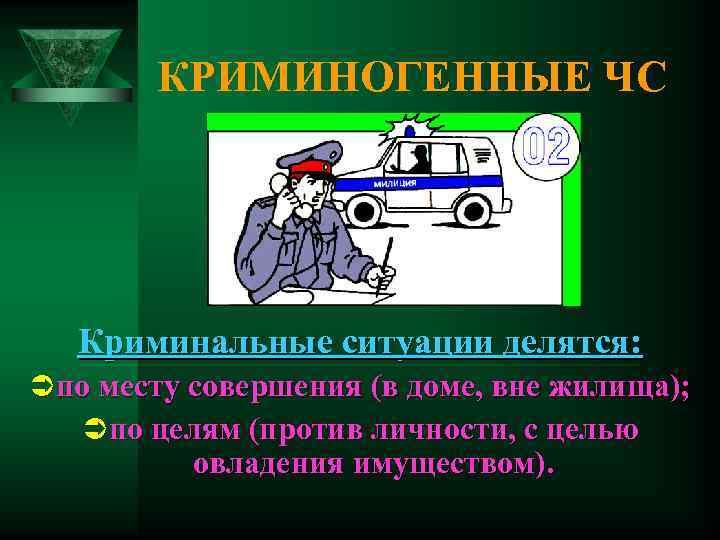 КРИМИНОГЕННЫЕ ЧС  Криминальные ситуации делятся: Ü по месту совершения (в доме,