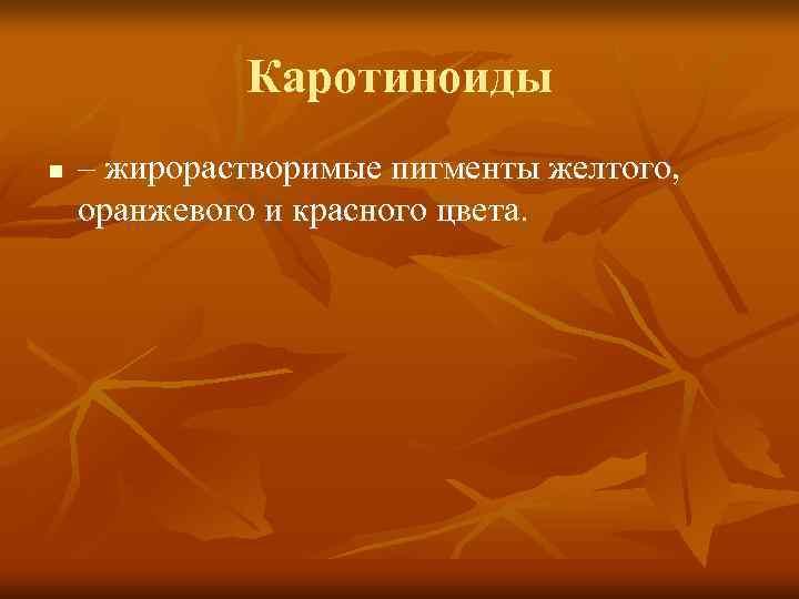 Каротиноиды n  – жирорастворимые пигменты желтого, оранжевого и красного цвета.