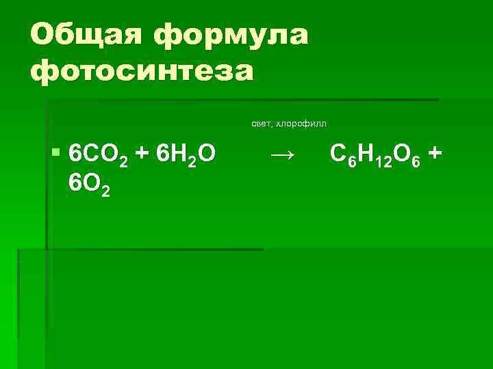 Общая формула фотосинтеза   свет, хлорофилл  § 6 СО 2 + 6