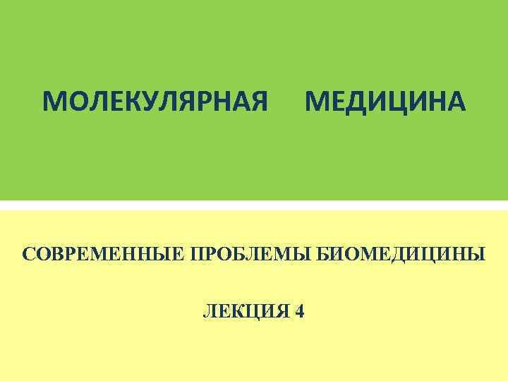 МОЛЕКУЛЯРНАЯ МЕДИЦИНА  СОВРЕМЕННЫЕ ПРОБЛЕМЫ БИОМЕДИЦИНЫ   ЛЕКЦИЯ 4
