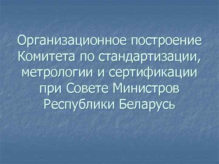 Организационное построение Комитета по стандартизации, метрологии и сертификации  при Совете Министров Республики Беларусь