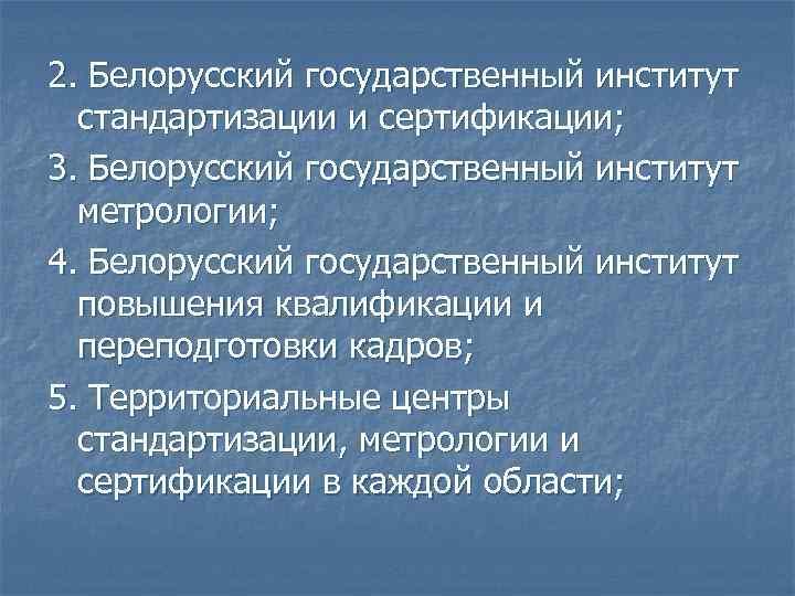 2. Белорусский государственный институт  стандартизации и сертификации; 3. Белорусский государственный институт  метрологии;
