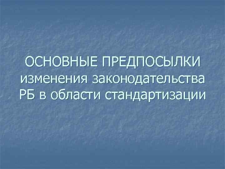 ОСНОВНЫЕ ПРЕДПОСЫЛКИ изменения законодательства РБ в области стандартизации