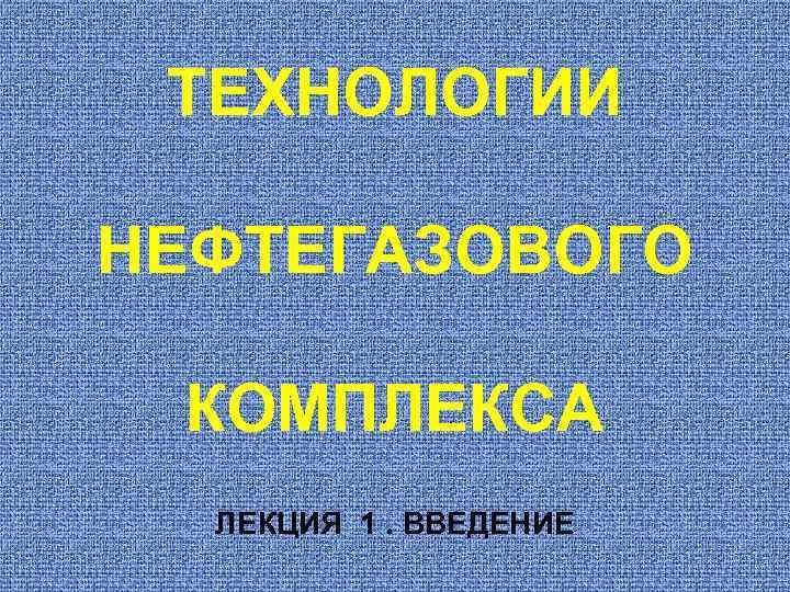 ТЕХНОЛОГИИ НЕФТЕГАЗОВОГО  КОМПЛЕКСА  ЛЕКЦИЯ 1. ВВЕДЕНИЕ