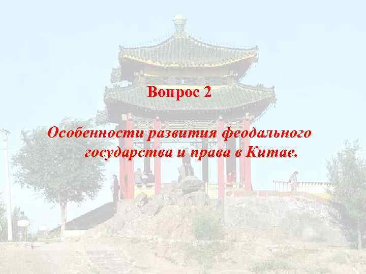Вопрос 2 Особенности развития феодального государства и права в Китае.