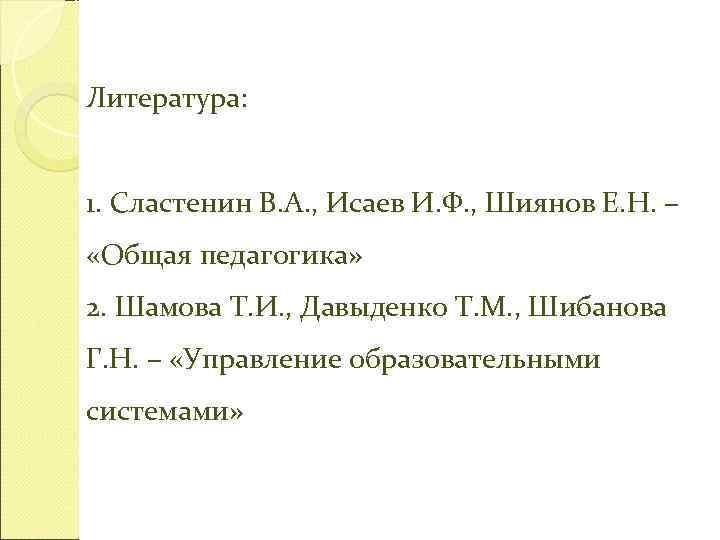 Литература:  1. Сластенин В. А. , Исаев И. Ф. , Шиянов Е. Н.