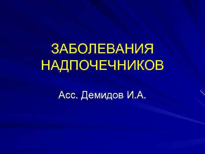 ЗАБОЛЕВАНИЯ НАДПОЧЕЧНИКОВ  Асс. Демидов И. А.