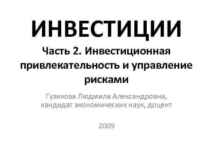 ИНВЕСТИЦИИ  Часть 2. Инвестиционная привлекательность и управление   рисками Гузикова Людмила