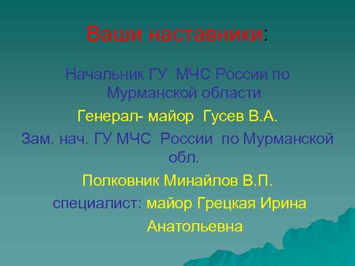 Ваши наставники:  Начальник ГУ МЧС России по  Мурманской области