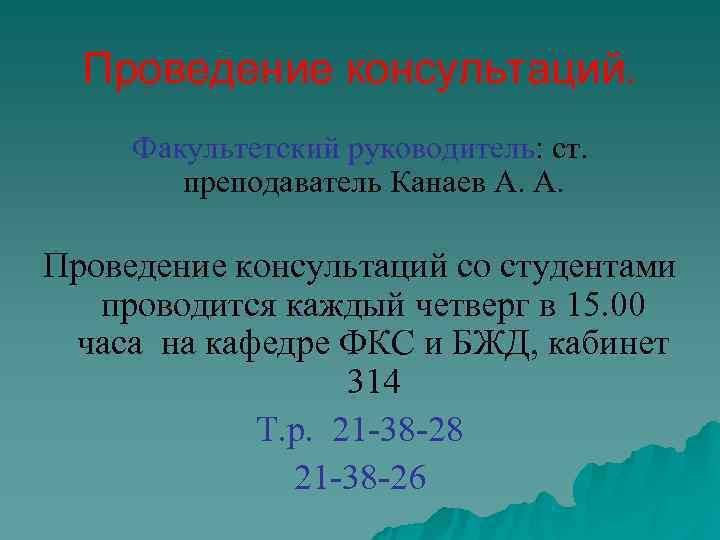 Проведение консультаций.  Факультетский руководитель: ст.   преподаватель Канаев А. А.