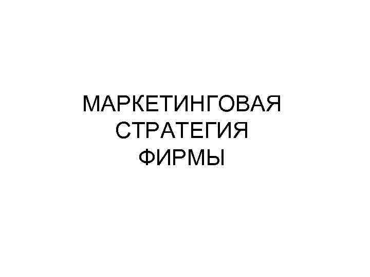 МАРКЕТИНГОВАЯ  СТРАТЕГИЯ ФИРМЫ
