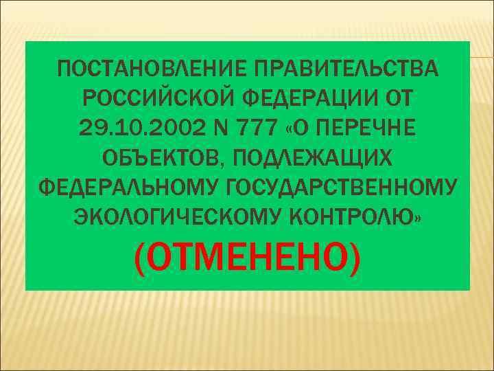ПОСТАНОВЛЕНИЕ ПРАВИТЕЛЬСТВА  РОССИЙСКОЙ ФЕДЕРАЦИИ ОТ  29. 10. 2002 N 777 «О