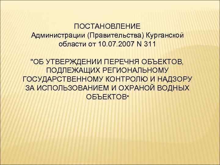 ПОСТАНОВЛЕНИЕ Администрации (Правительства) Курганской  области от 10. 07. 2007 N 311