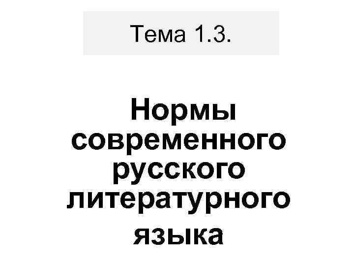 Тема 1. 3.  Нормы современного  русского литературного языка