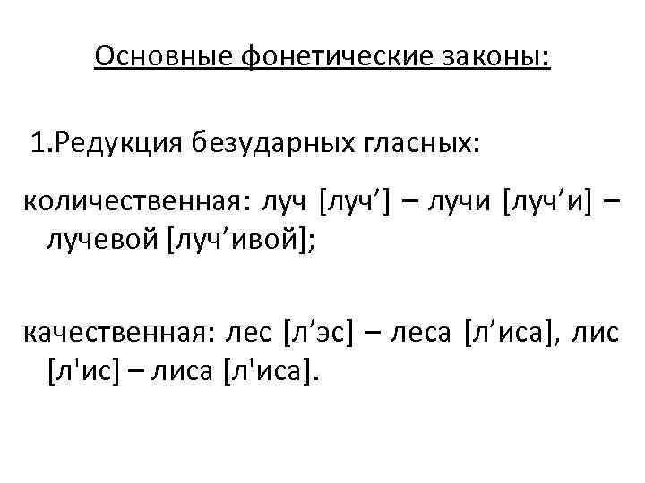 Основные фонетические законы:  1. Редукция безударных гласных:  количественная: луч [луч'] –