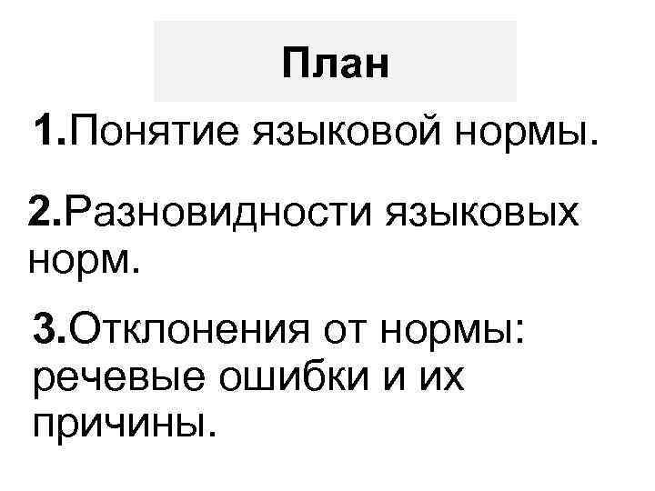 План 1. Понятие языковой нормы. 2. Разновидности языковых норм. 3. Отклонения от