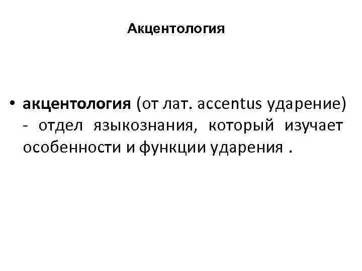 Акцентология  • акцентология (от лат. accentus ударение)  -