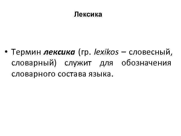 Лексика  • Термин лексика (гр. lexikos – словесный,