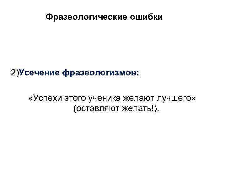 Фразеологические ошибки 2)Усечение фразеологизмов:  «Успехи этого ученика желают лучшего»