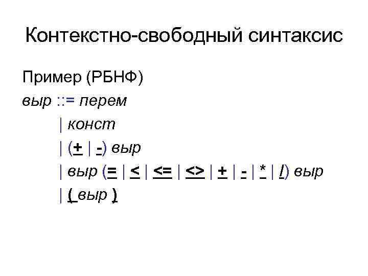 Контекстно-свободный синтаксис Пример (РБНФ) выр : : = перем | конст | (+ |