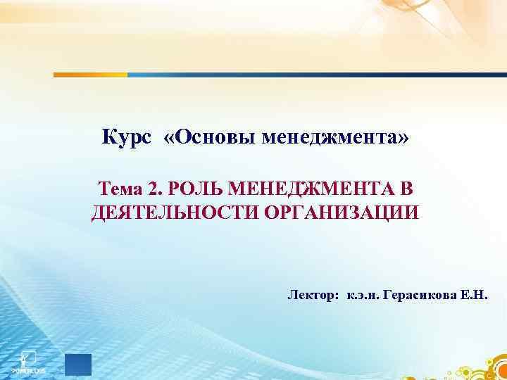 Курс «Основы менеджмента»  Тема 2. РОЛЬ МЕНЕДЖМЕНТА В ДЕЯТЕЛЬНОСТИ ОРГАНИЗАЦИИ