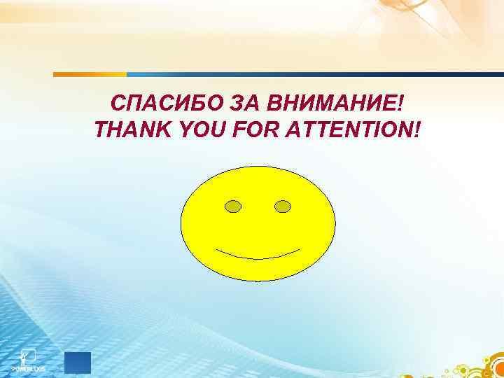 СПАСИБО ЗА ВНИМАНИЕ! THANK YOU FOR ATTENTION!