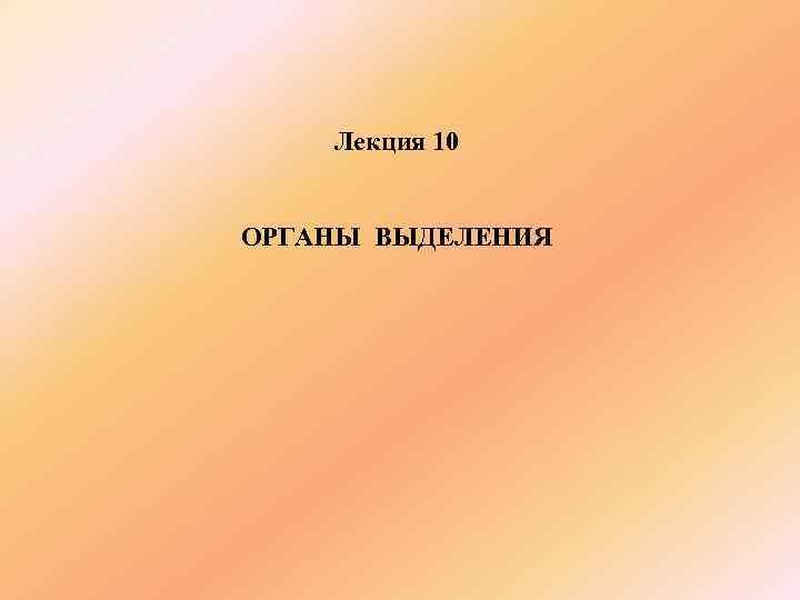 Лекция 10  ОРГАНЫ ВЫДЕЛЕНИЯ