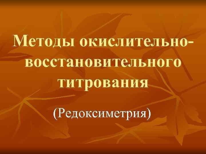 Методы окислительно- восстановительного титрования (Редоксиметрия)