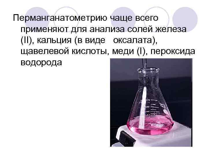 Перманганатометрию чаще всего применяют для анализа солей железа (II), кальция (в виде оксалата),