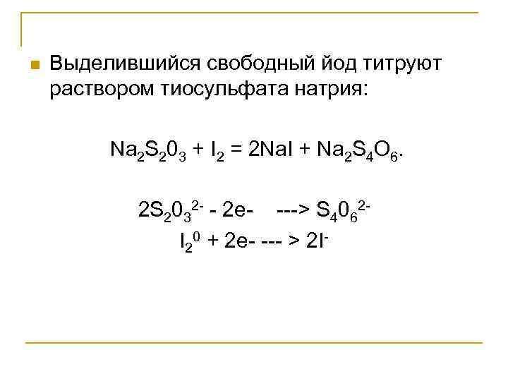 n  Выделившийся свободный йод титруют раствором тиосульфата натрия:  Na 2 S 203
