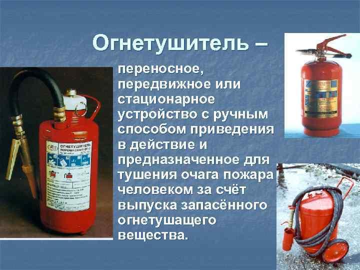 Огнетушитель – n  переносное,  передвижное или стационарное устройство с ручным способом приведения