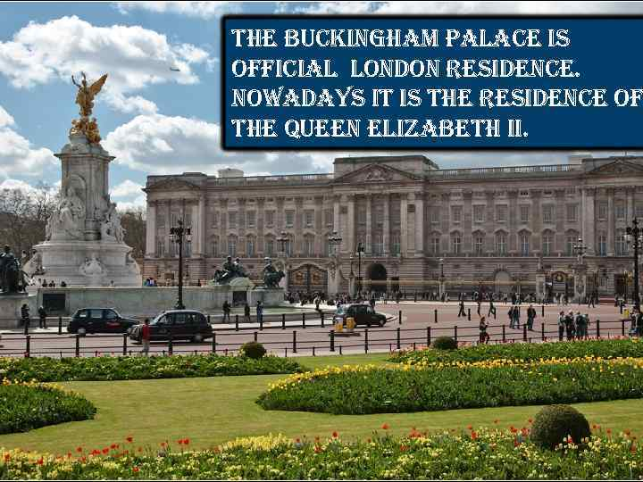 the buckingham palace is official london residence. nowadays it is the residence of the