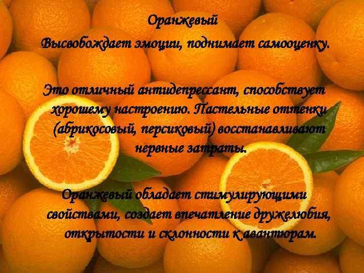 Оранжевый Высвобождает эмоции, поднимает самооценку.  Это отличный антидепрессант, способствует