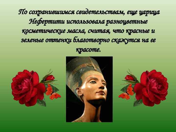 По сохранившимся свидетельствам, еще царица  Нефертити использовала разноцветные косметические масла, считая, что красные