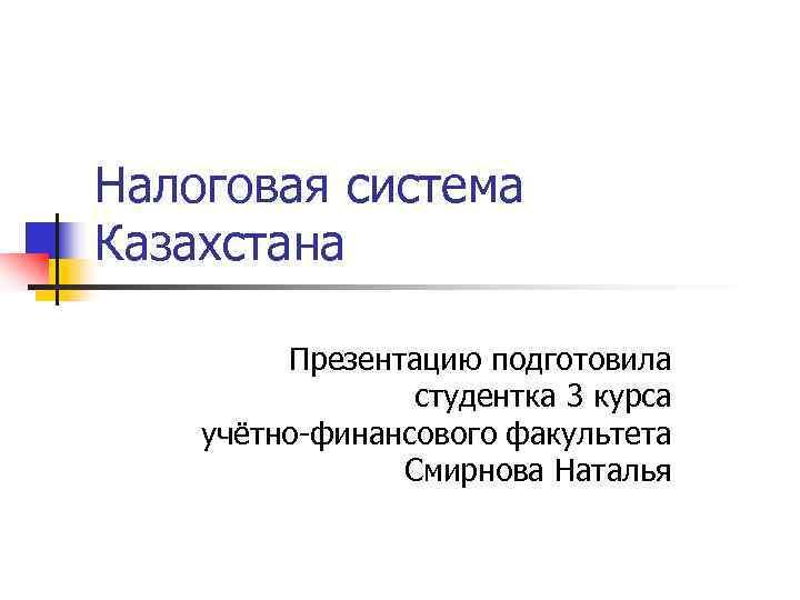 Налоговая система Казахстана  Презентацию подготовила   студентка 3 курса учётно-финансового факультета