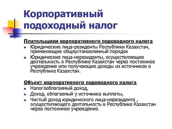 Корпоративный подоходный налог Плательщики корпоративного подоходного налога n Юридические лица-резиденты Республики Казахстан, применяющие общеустановленный